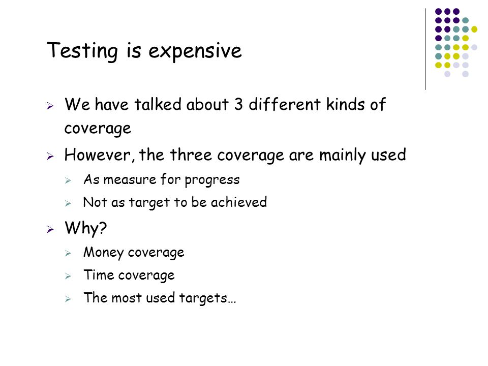 Testing is expensive We have talked about 3 different kinds of coverage. However, the three coverage are mainly used.