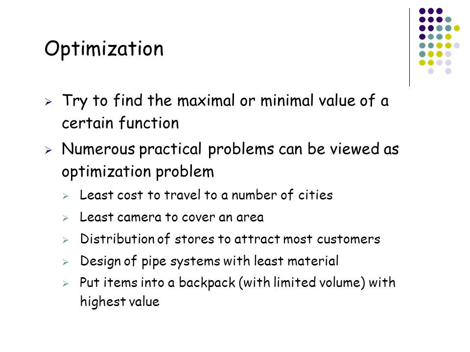 Optimization Try to find the maximal or minimal value of a certain function. Numerous practical problems can be viewed as optimization problem.