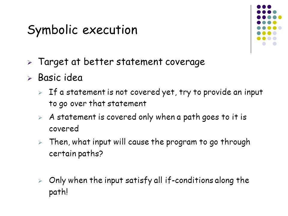 Symbolic execution 36 Target at better statement coverage Basic idea