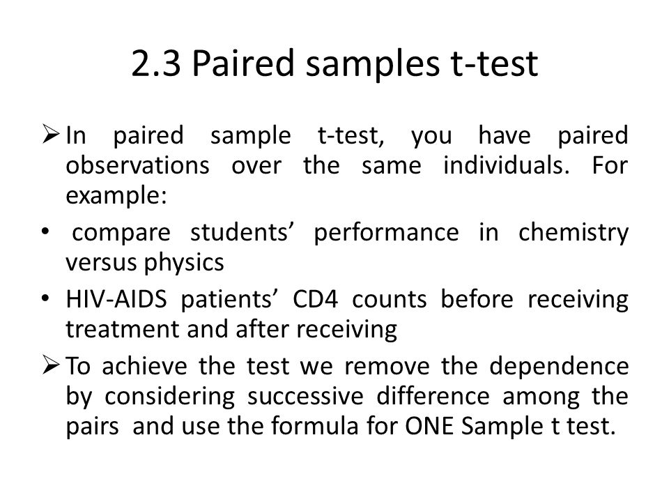 2.3 Paired samples t-test In paired sample t-test, you have paired observations over the same individuals. For example: