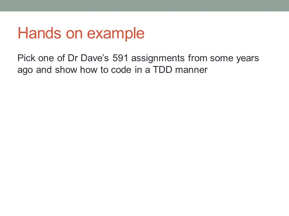 Hands on example Pick one of Dr Dave's 591 assignments from some years ago and show how to code in a TDD manner.