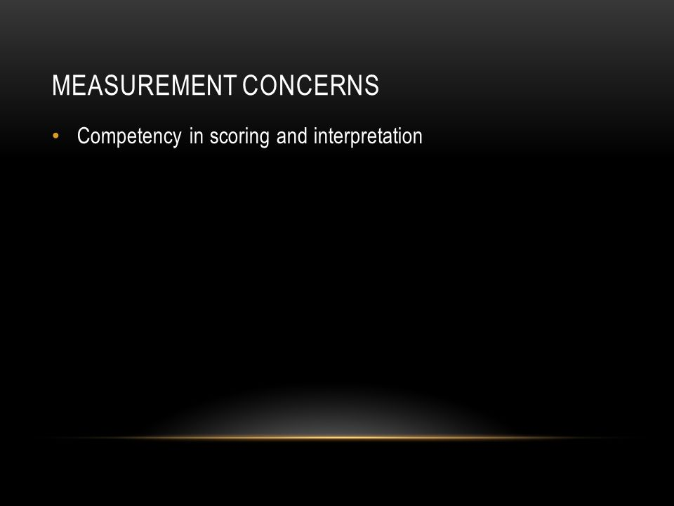 Measurement concerns Competency in scoring and interpretation