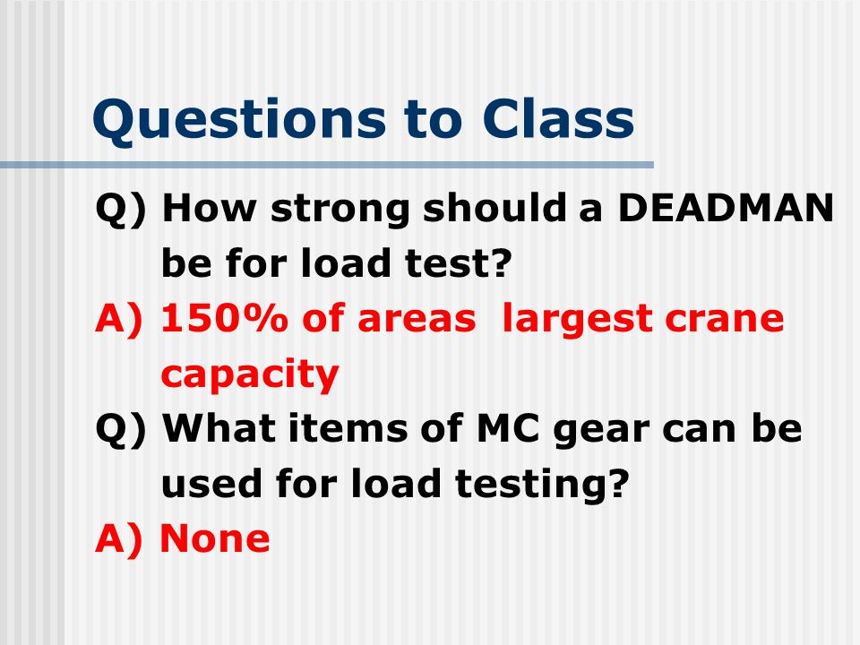 Questions to Class Q) How strong should a DEADMAN be for load test