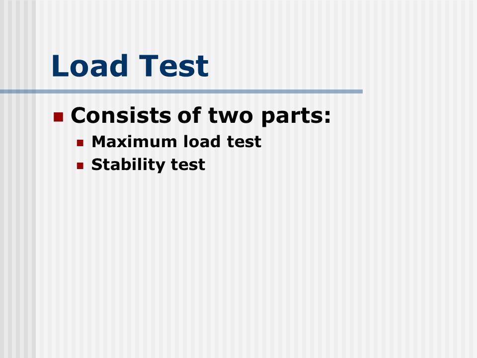 Load Test Consists of two parts: Maximum load test Stability test