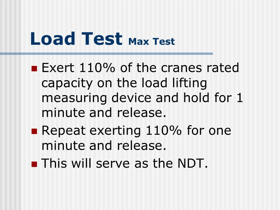Load Test Max Test Exert 110% of the cranes rated capacity on the load lifting measuring device and hold for 1 minute and release.