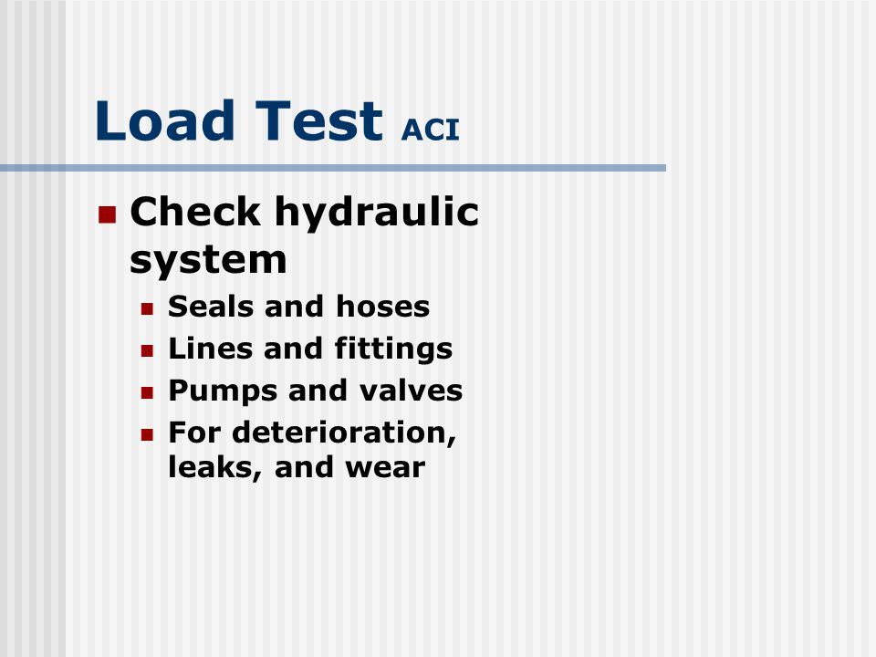 Load Test ACI Check hydraulic system Seals and hoses