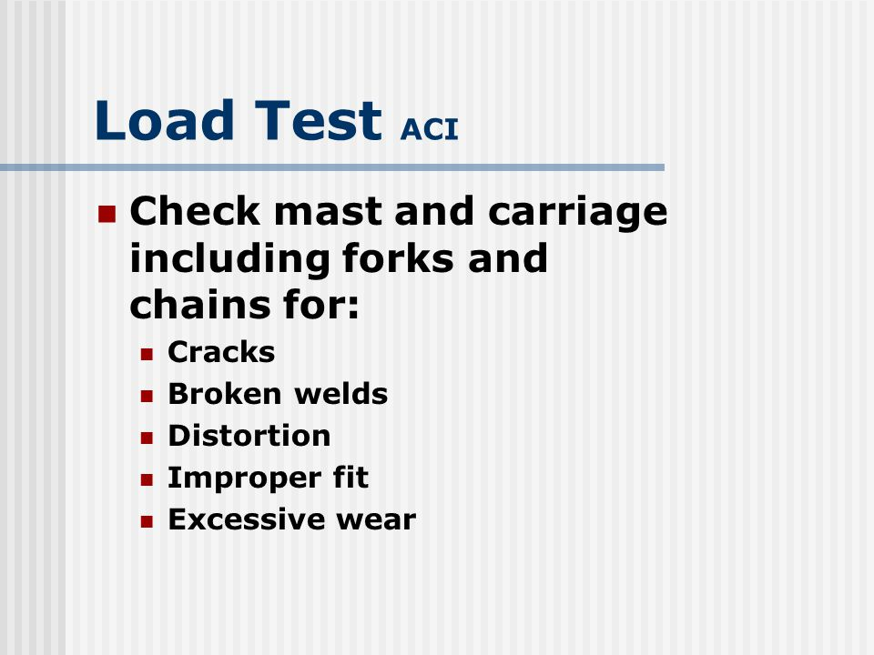 Load Test ACI Check mast and carriage including forks and chains for: