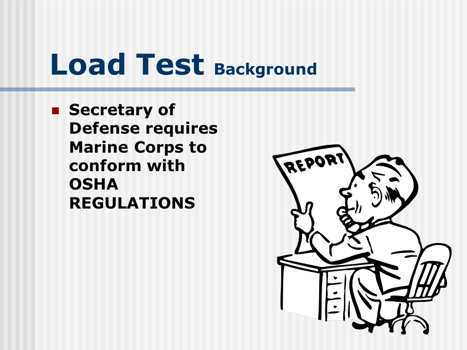 Load Test Background Secretary of Defense requires Marine Corps to conform with OSHA REGULATIONS