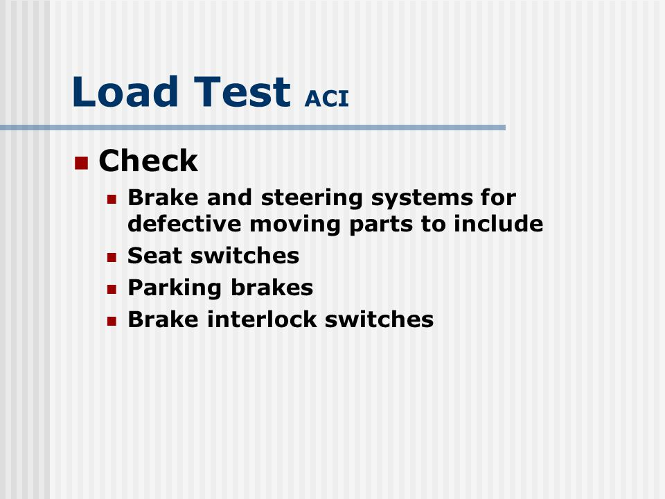 Load Test ACI Check. Brake and steering systems for defective moving parts to include. Seat switches.