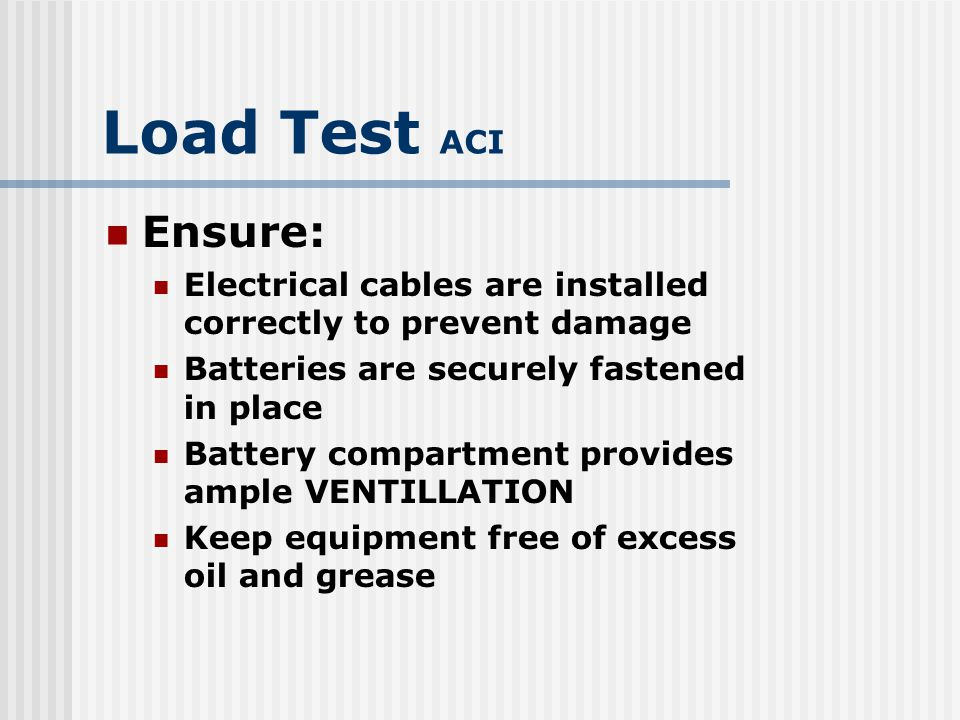 Load Test ACI Ensure: Electrical cables are installed correctly to prevent damage. Batteries are securely fastened in place.