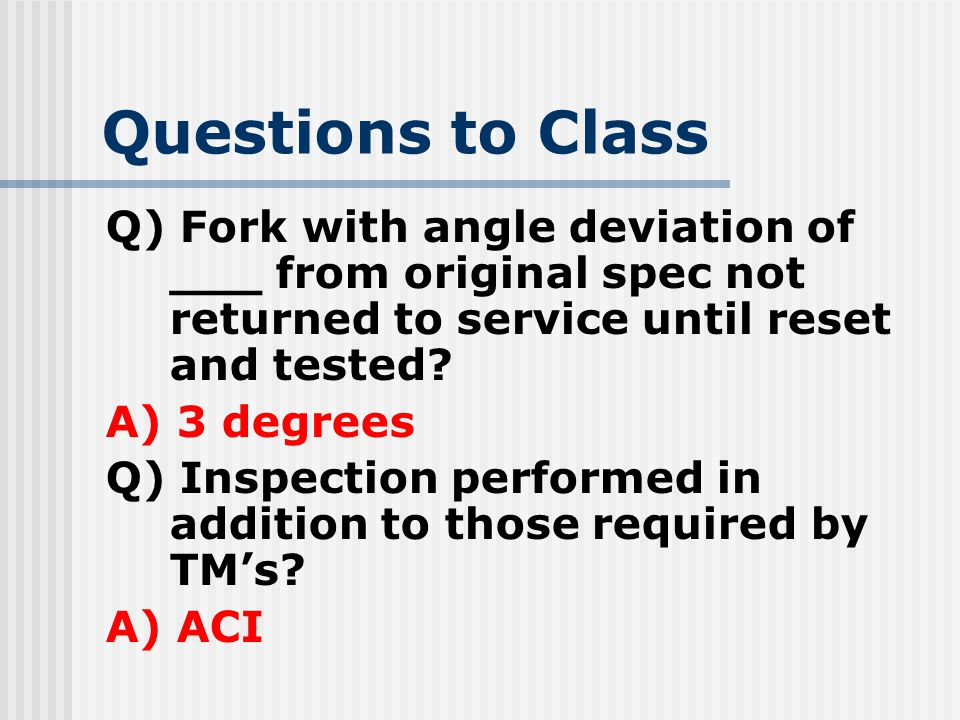 Questions to Class Q) Fork with angle deviation of ___ from original spec not returned to service until reset and tested