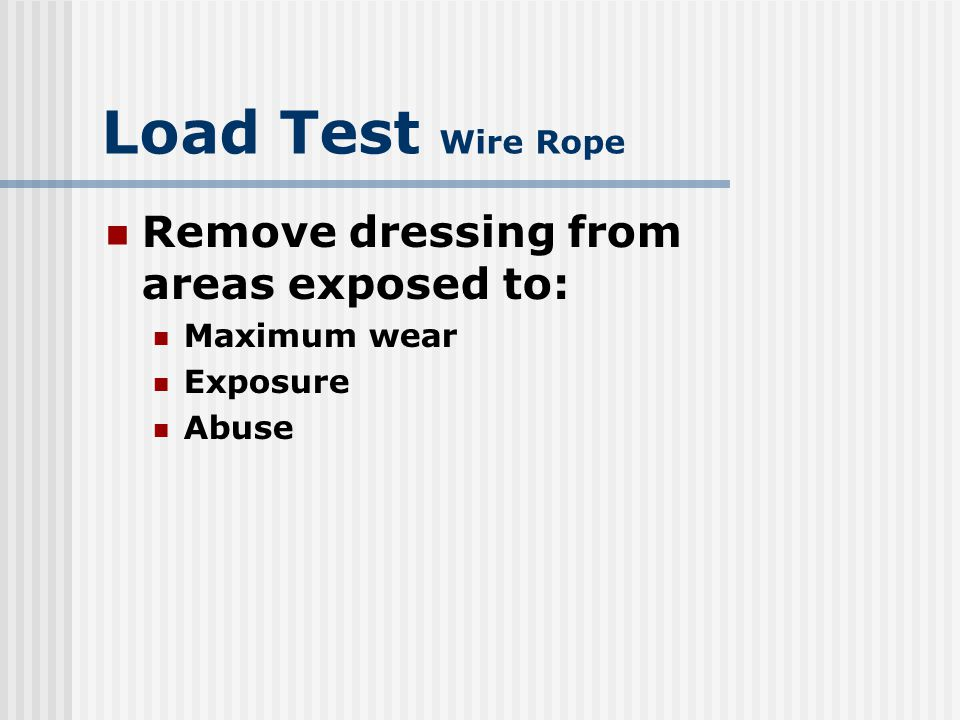 Load Test Wire Rope Remove dressing from areas exposed to: