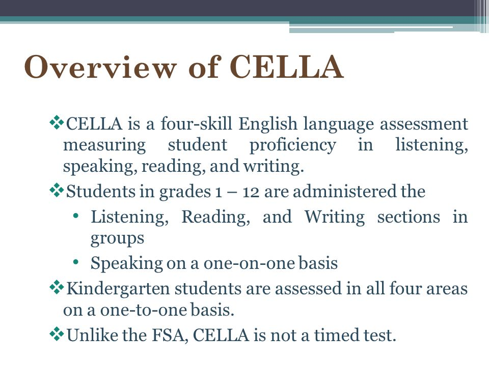 Overview of CELLA CELLA is a four-skill English language assessment measuring student proficiency in listening, speaking, reading, and writing.