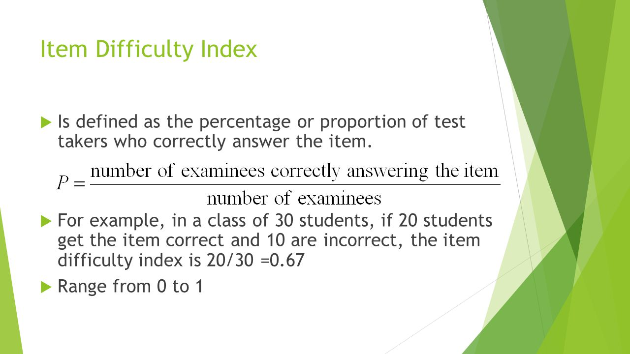 Item Difficulty Index Is defined as the percentage or proportion of test takers who correctly answer the item.