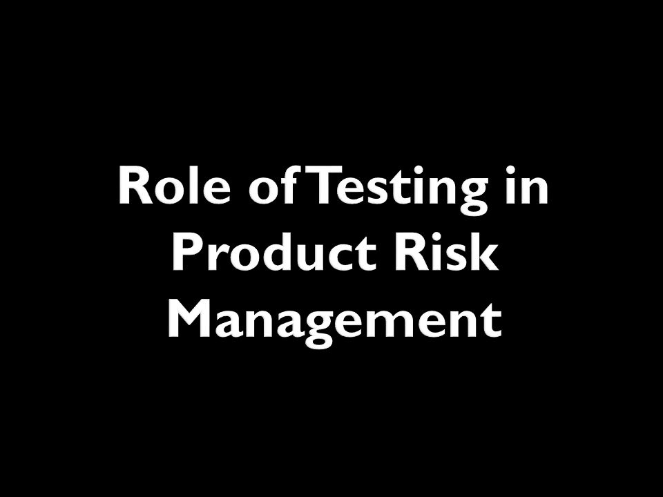 Role of Testing in Product Risk Management