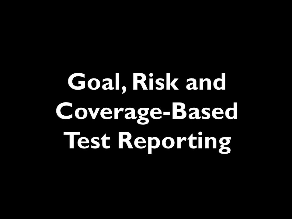 Goal, Risk and Coverage-Based Test Reporting