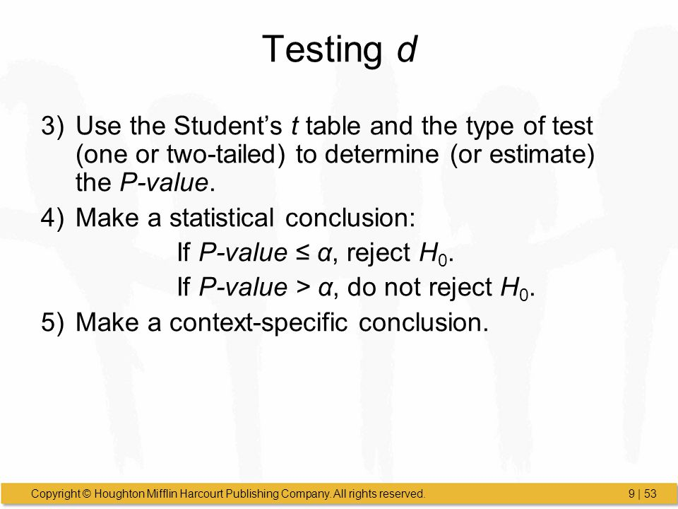 Testing d Use the Student's t table and the type of test (one or two-tailed) to determine (or estimate) the P-value.