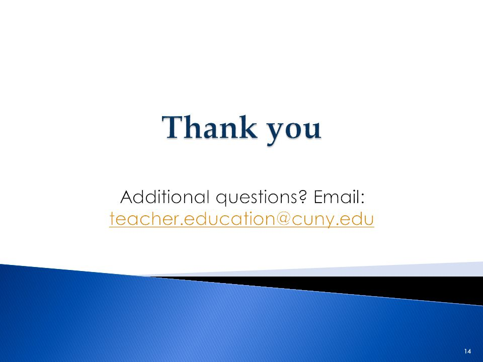 Thank you Additional questions Email: teacher.education@cuny.edu
