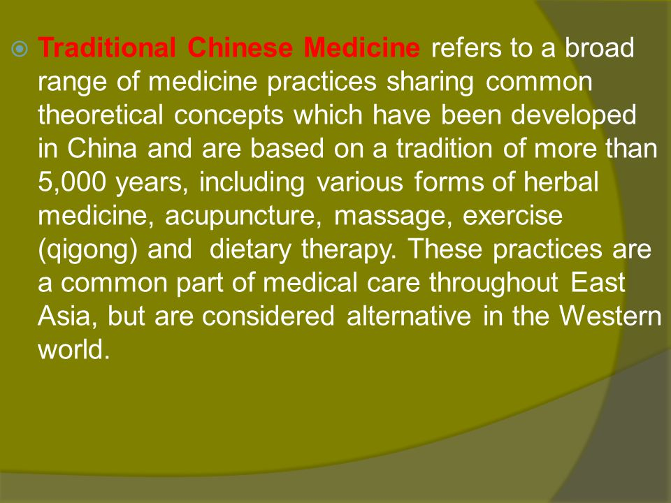 Traditional Chinese Medicine refers to a broad range of medicine practices sharing common theoretical concepts which have been developed in China and are based on a tradition of more than 5,000 years, including various forms of herbal medicine, acupuncture, massage, exercise (qigong) and dietary therapy.