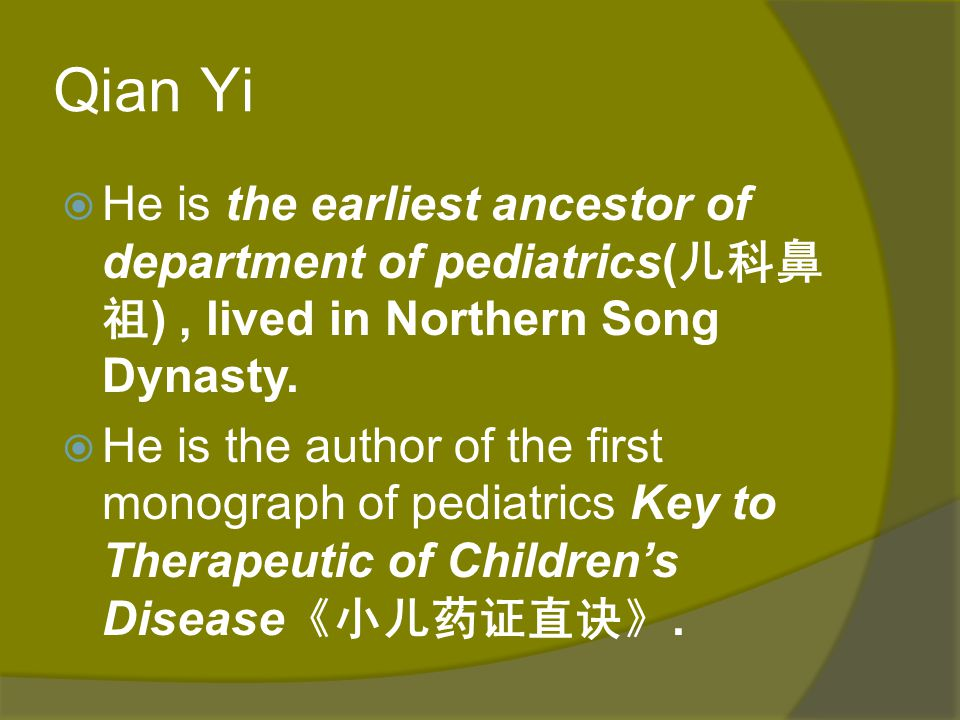 Qian Yi He is the earliest ancestor of department of pediatrics(儿科鼻祖) , lived in Northern Song Dynasty.