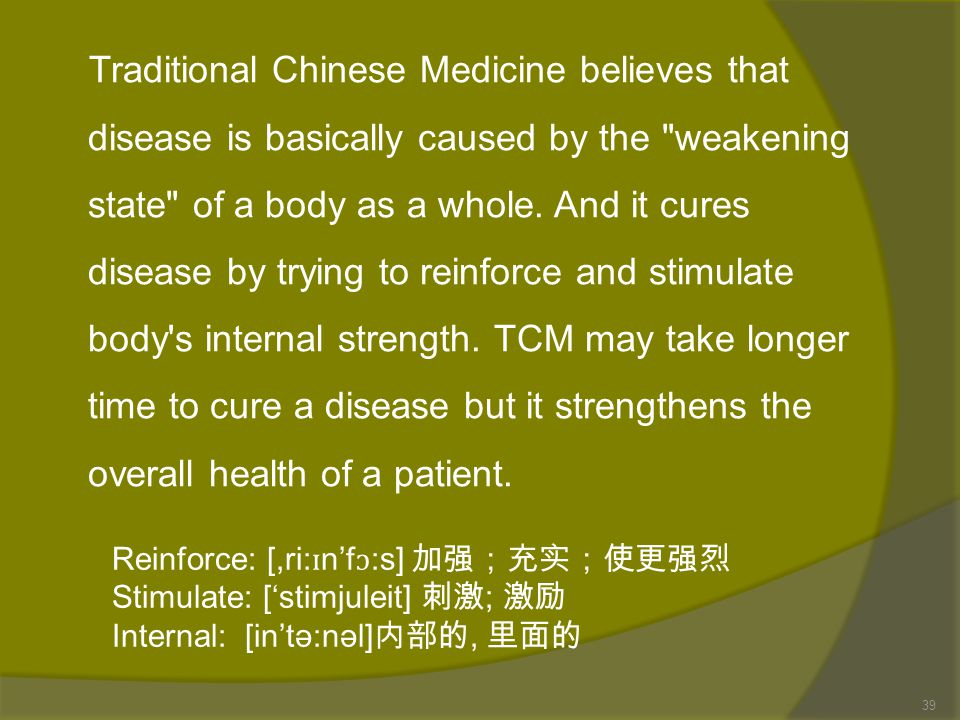 Traditional Chinese Medicine believes that disease is basically caused by the weakening state of a body as a whole. And it cures disease by trying to reinforce and stimulate body s internal strength. TCM may take longer time to cure a disease but it strengthens the overall health of a patient.