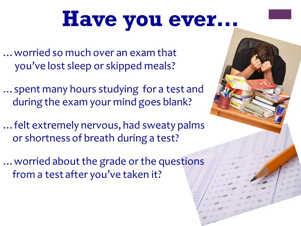 Have you ever… …worried so much over an exam that