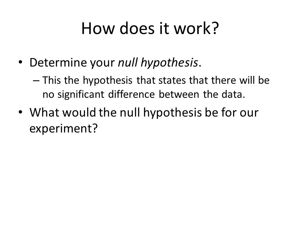 How does it work Determine your null hypothesis.