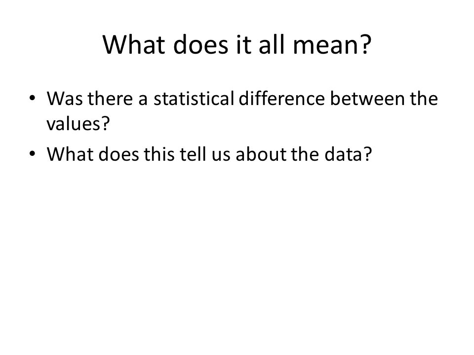 What does it all mean. Was there a statistical difference between the values.
