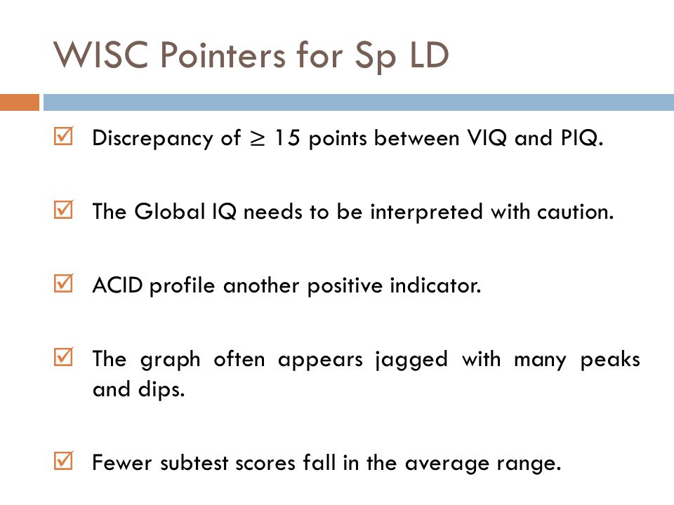 WISC Pointers for Sp LD Discrepancy of ≥ 15 points between VIQ and PIQ. The Global IQ needs to be interpreted with caution.