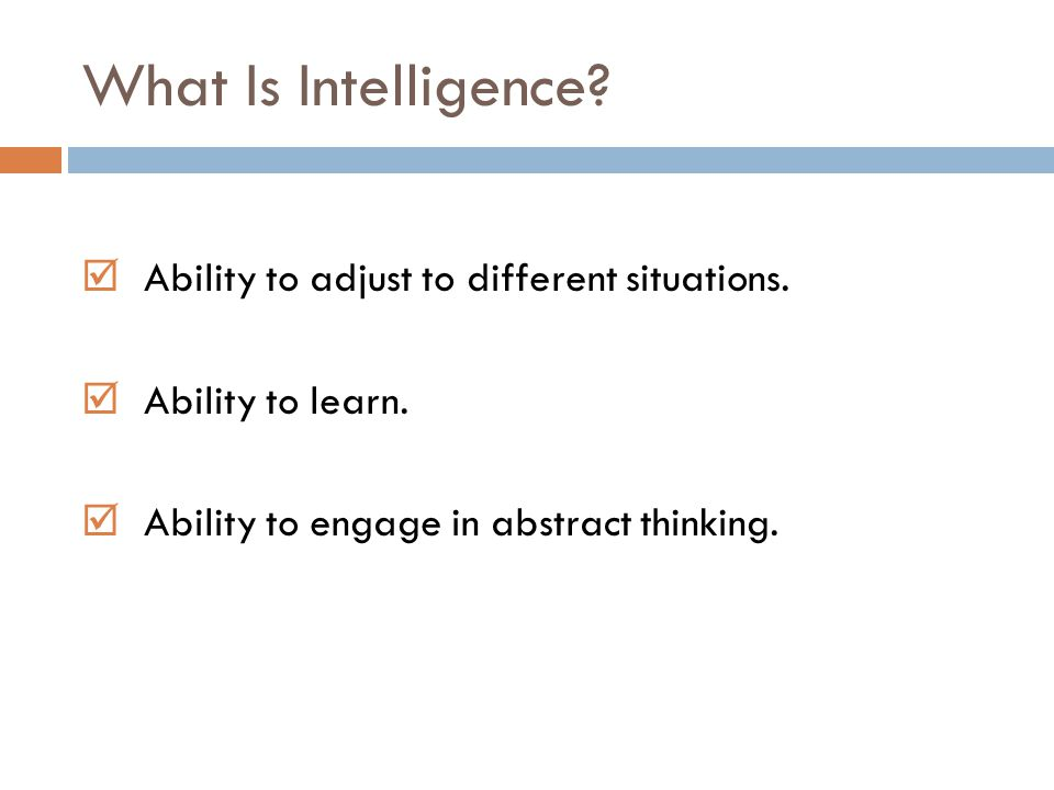 What Is Intelligence Ability to adjust to different situations.