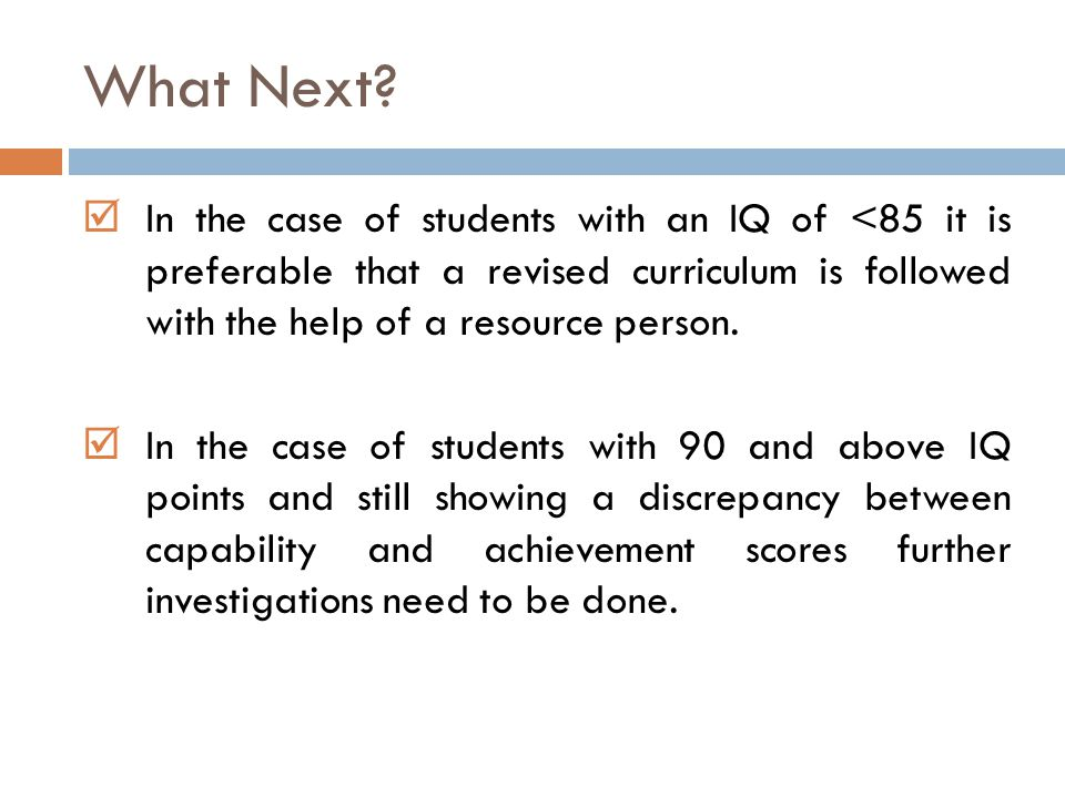 What Next In the case of students with an IQ of <85 it is preferable that a revised curriculum is followed with the help of a resource person.