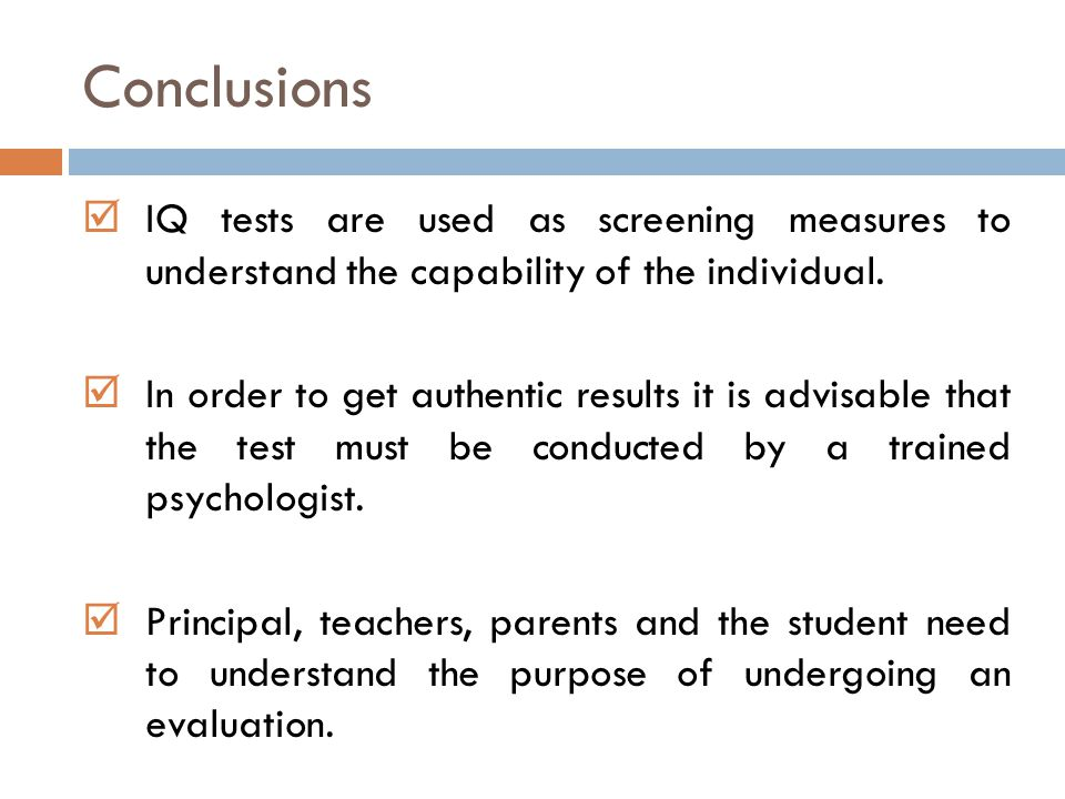 Conclusions IQ tests are used as screening measures to understand the capability of the individual.