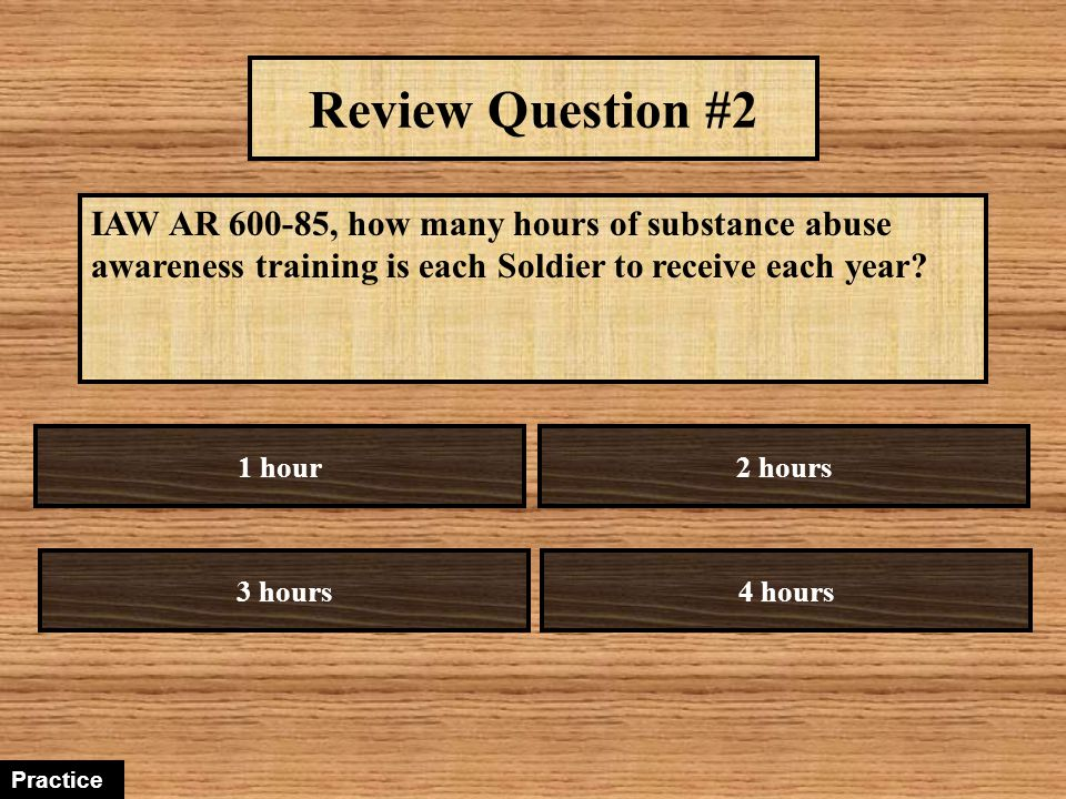 Review Question #2 IAW AR 600-85, how many hours of substance abuse awareness training is each Soldier to receive each year