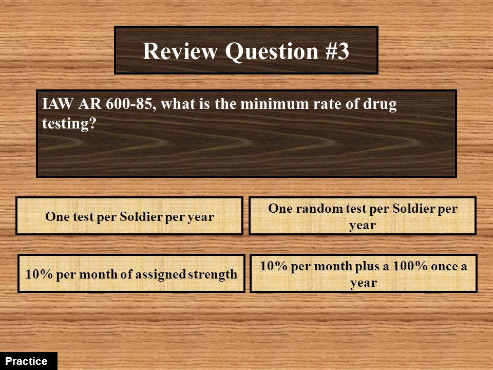 Review Question #3 IAW AR 600-85, what is the minimum rate of drug testing One test per Soldier per year.