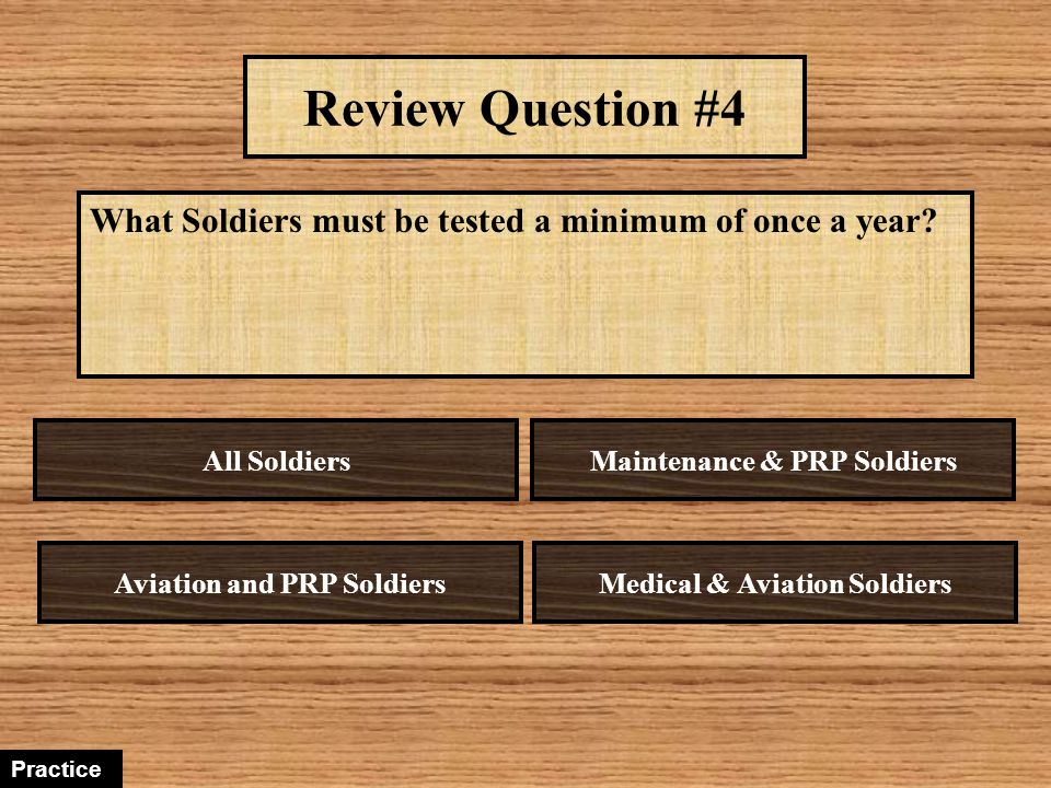 Review Question #4 What Soldiers must be tested a minimum of once a year All Soldiers. Maintenance & PRP Soldiers.