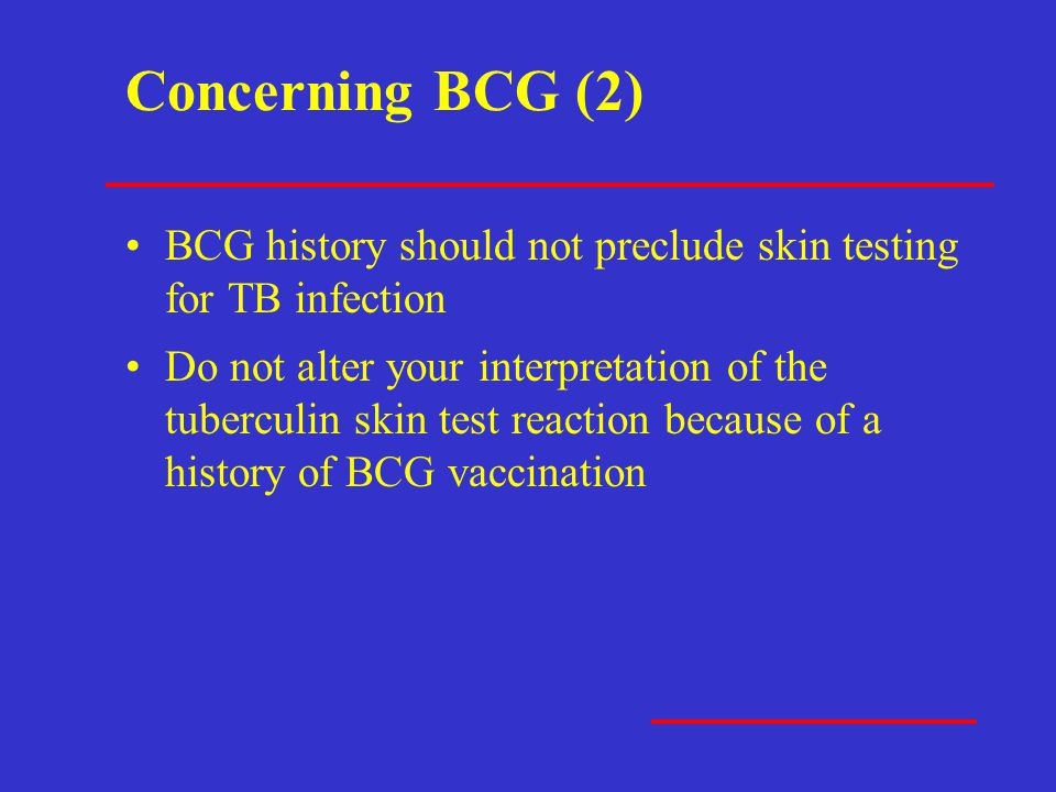 Concerning BCG (2) BCG history should not preclude skin testing for TB infection.