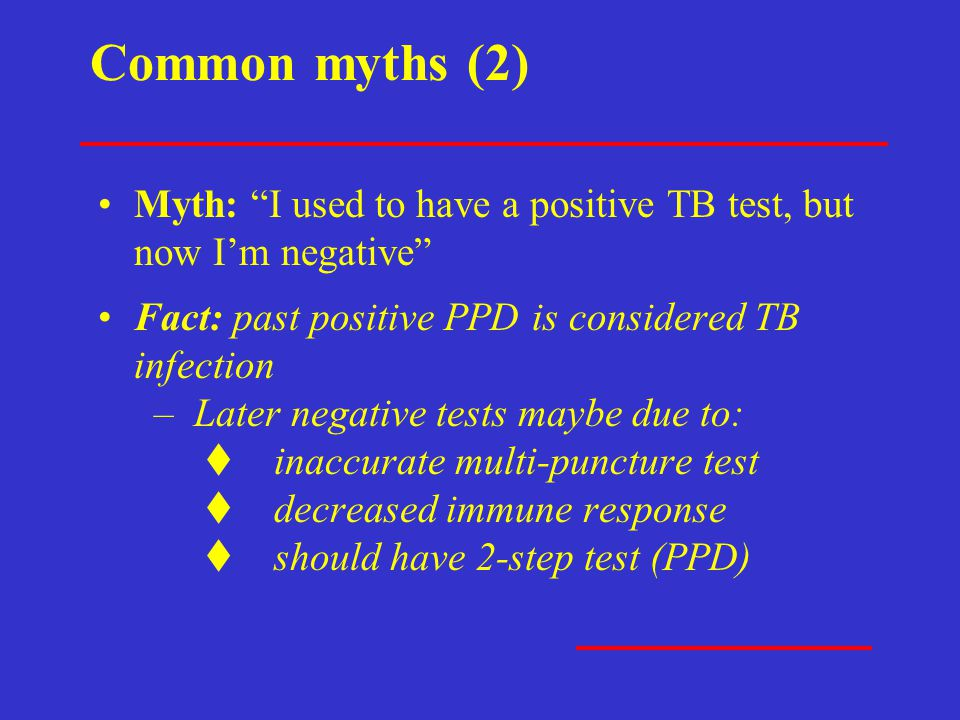 Common myths (2) Myth: I used to have a positive TB test, but now I'm negative Fact: past positive PPD is considered TB infection.