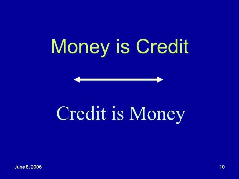 Money is Credit Credit is Money June 8, 2006