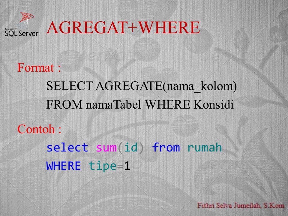 AGREGAT+WHERE Format : SELECT AGREGATE(nama_kolom) FROM namaTabel WHERE Konsidi Contoh : select sum(id) from rumah WHERE tipe=1
