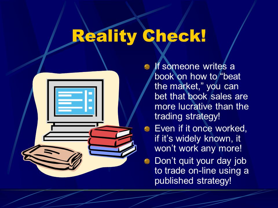 Reality Check! If someone writes a book on how to beat the market, you can bet that book sales are more lucrative than the trading strategy!