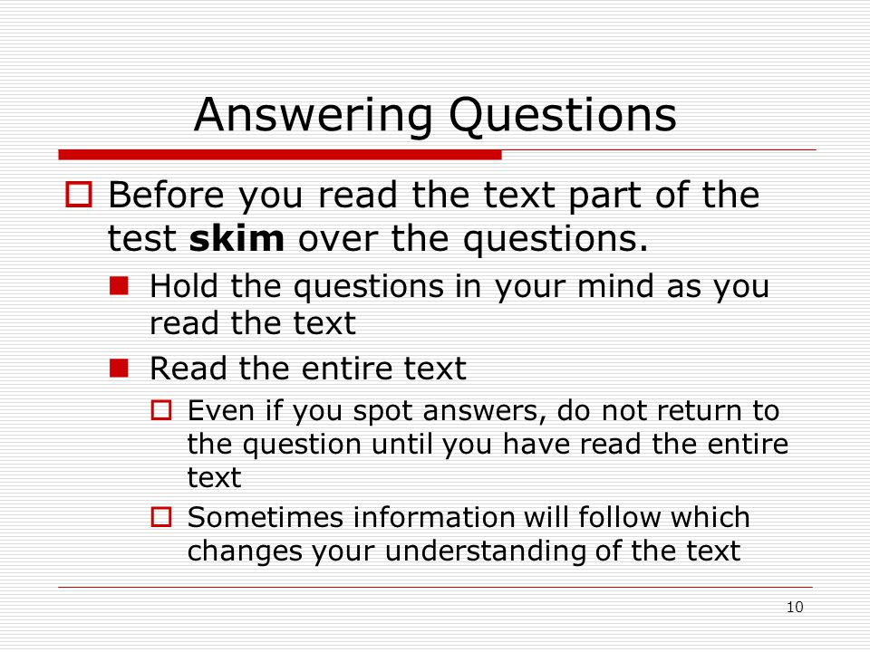 Answering Questions Before you read the text part of the test skim over the questions. Hold the questions in your mind as you read the text.