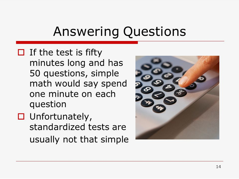 Answering Questions If the test is fifty minutes long and has 50 questions, simple math would say spend one minute on each question.