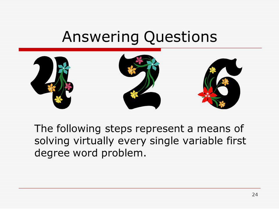 Answering Questions The following steps represent a means of solving virtually every single variable first degree word problem.