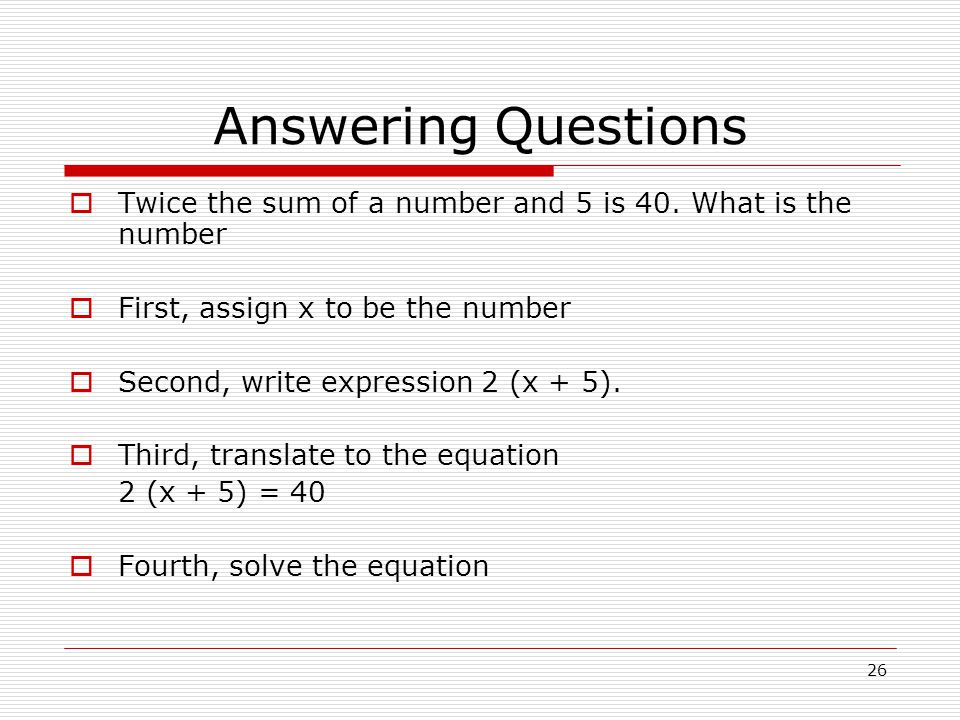 Answering Questions Twice the sum of a number and 5 is 40. What is the number. First, assign x to be the number.