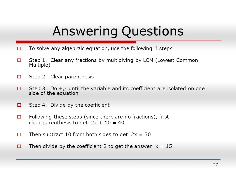 Answering Questions To solve any algebraic equation, use the following 4 steps.
