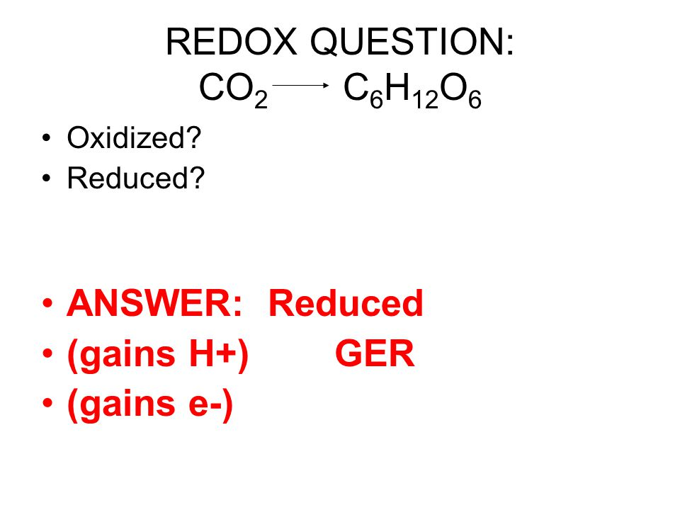REDOX QUESTION: CO2 C6H12O6 ANSWER: Reduced (gains H+) GER (gains e-)