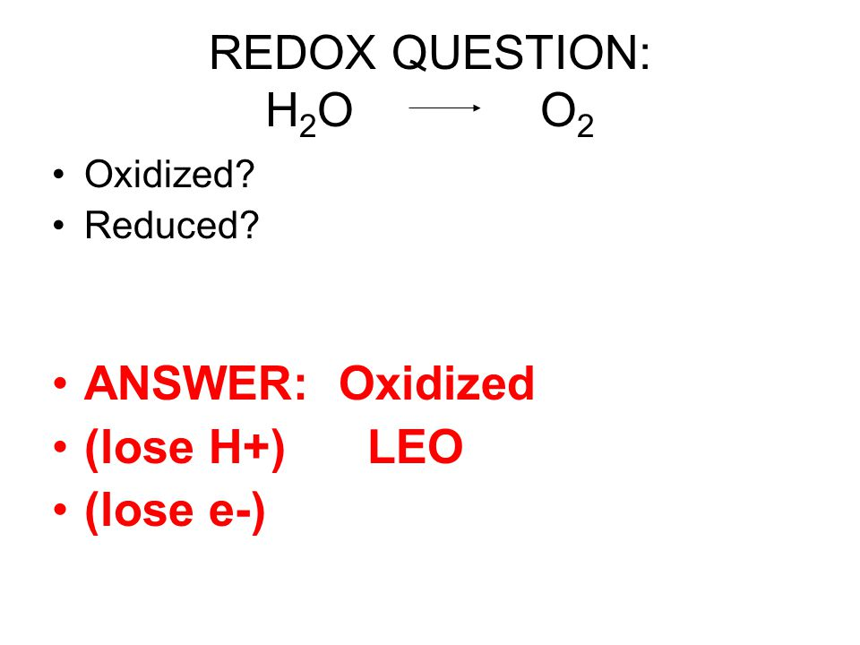 REDOX QUESTION: H2O O2 ANSWER: Oxidized (lose H+) LEO (lose e-)