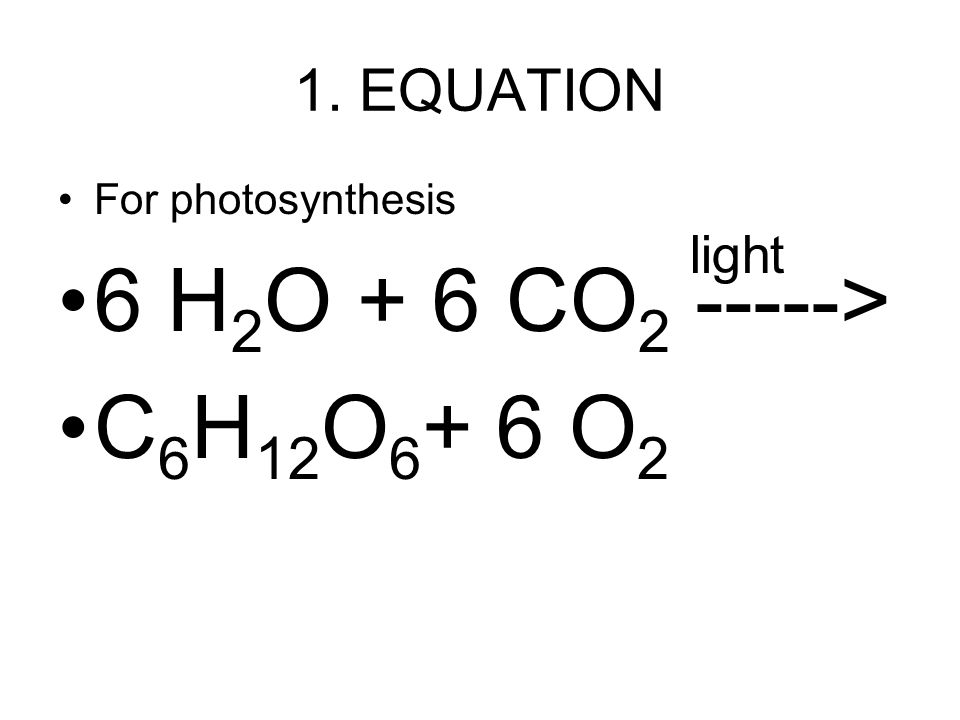 6 H2O + 6 CO2 -----> C6H12O6+ 6 O2 1. EQUATION light