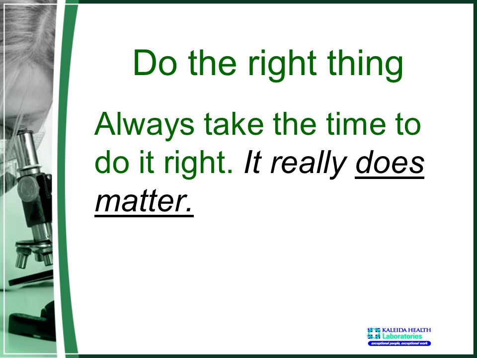 Do the right thing Always take the time to do it right. It really does matter.