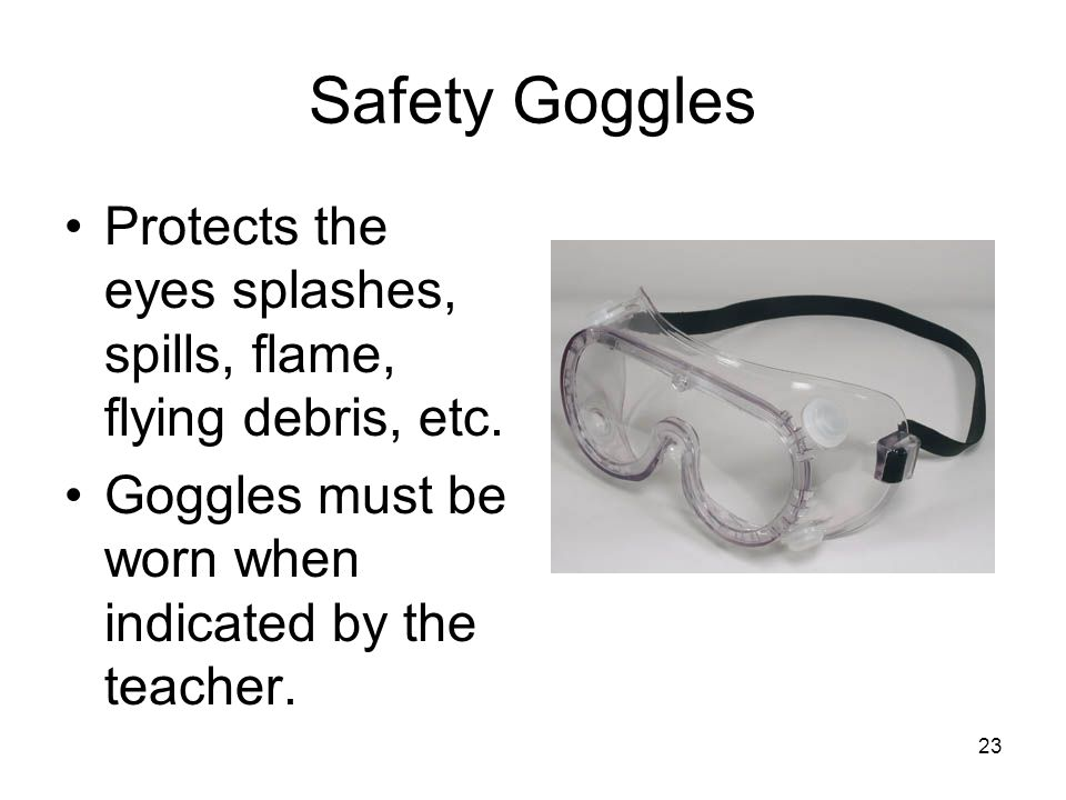 Safety Goggles Protects the eyes splashes, spills, flame, flying debris, etc.